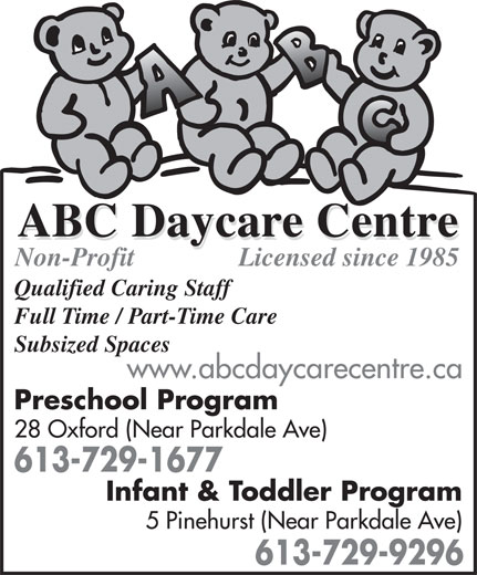 ABC Daycare Centre (613-729-1677) - Display Ad - Non-Profit Qualified Caring Staff Full Time / Part-Time Care Subsized Spaces www.abcdaycarecentre.ca Preschool Program 28 Oxford (Near Parkdale Ave) 613-729-1677 Infant & Toddler Program 5 Pinehurst (Near Parkdale Ave) Licensed since 1985 613-729-9296