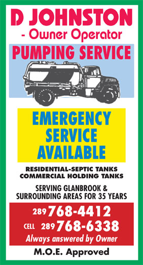 Johnston Pumping Service (905-679-6755) - Annonce illustrée======= - D JOHNSTON - Owner Operator PUMPING SERVICE EMERGENCY SERVICE AVAILABLE RESIDENTIAL-SEPTIC TANKS COMMERCIAL HOLDING TANKS SERVING GLANBROOK & SURROUNDING AREAS FOR 35 YEARS 289 768-4412 CELL 289 768-6338 Always answered by Owner M.O.E. Approved - Owner Operator PUMPING SERVICE EMERGENCY SERVICE AVAILABLE RESIDENTIAL-SEPTIC TANKS COMMERCIAL HOLDING TANKS SERVING GLANBROOK & SURROUNDING AREAS FOR 35 YEARS 289 768-4412 CELL 289 768-6338 Always answered by Owner M.O.E. Approved D JOHNSTON