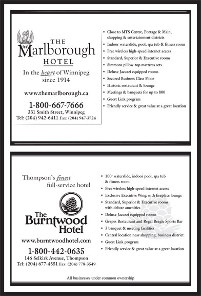 The Marlborough Hotel (204-942-6411) - Display Ad - Close to MTS Centre, Portage & Main, shopping & entertainment districts Indoor waterslide, pool, spa tub & fitness room Free wireless high-speed internet access Standard, Superior & Executive rooms Simmons pillow-top mattress sets Deluxe Jacuzzi equipped rooms In the heart of Winnipeg Secured Business Class Floor since 1914 Historic restaurant & lounge Meetings & banquets for up to 800 www.themarlborough.ca Guest Link program Friendly service & great value at a great location 1-800-667-7666 331 Smith Street, Winnipeg Tel: (204) 942-6411 Fax: (204) 947-3724 100  waterslide, indoor pool, spa tub Thompson s finest & fitness room full-service hotel Free wireless high-speed internet access Exclusive Executive Wing with fireplace lounge Standard, Superior & Executive rooms with deluxe amenities Deluxe Jacuzzi equipped rooms Grapes Restaurant and Regal Beagle Sports Bar 3 banquet & meeting facilities Central location near shopping, business district www.burntwoodhotel.com Guest Link program Friendly service & great value at a great location 1-800-442-0635 146 Selkirk Avenue, Thompson Tel: (204) 677-4551 Fax: (204) 778-3549