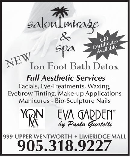 Salon Mirage & Spa (905-318-9227) - Display Ad - Full Aesthetic Services 999 UPPER WENTWORTH   LIMERIDGE MALL Gift CertificatesAvailable NEW Facials, Eye-Treatments, Waxing, Eyebrow Tinting, Make-up Applications Manicures - Bio-Sculpture Nails by Paolo Guatelli 905.318.9227 Ion Foot Bath Detox