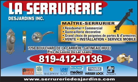 La Serrurerie Desjardins Inc (819-777-5277) - Annonce illustrée======= - MAÎTRE-SERRURIER Résidentiel   Commercial Quincaillerie décorative Grand choix de poignées de portes & d'armoires 725B BOULEVARD DE LA CARRIÈRE, GATINEAU (HULL)RD DE LA CARRIÈRE, GATINEAU (HULL) 819-412-0136 MD www.serrureriedesjardins.com VENTE   INSTALLATION   SERVICE MOBILE