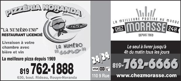 Pizzeria Noranda (819-762-1888) - Display Ad - RESTAURANT LICENCIÉ Livraison à votre Le seul à livrer jusqu'à chambre avec bière et vin La meilleure pizza depuis 1969 819- 762-6666 819 762-1888 www.chezmorasse.com 110 9 Rue 630, boul. Rideau, Rouyn-Noranda 4h du matin tous les jours RESTAURANT LICENCIÉ Livraison à votre Le seul à livrer jusqu'à chambre avec bière et vin 4h du matin tous les jours La meilleure pizza depuis 1969 819- 762-6666 819 762-1888 www.chezmorasse.com 110 9 Rue 630, boul. Rideau, Rouyn-Noranda