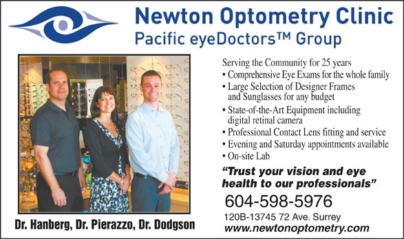 Newton Optometry Clinic (604-597-8636) - Display Ad - Serving the Community for 25 years Comprehensive Eye Exams for the whole family Large Selection of Designer Frames and Sunglasses for any budget State-of-the-Art Equipment including digital retinal camera Professional Contact Lens fitting and service Evening and Saturday appointments available On-site Lab Trust your vision and eye health to our professionals 604-598-5976 120B-13745 72 Ave. Surrey Dr. Hanberg, Dr. Pierazzo, Dr. Dodgson www.newtonoptometry.com