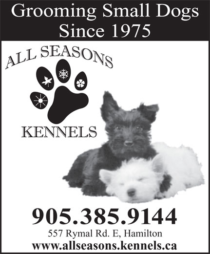 All Seasons Kennels (905-385-9144) - Display Ad - Grooming Small Dogs Since 1975 905.385.9144 557 Rymal Rd. E, Hamilton www.allseasons.kennels.ca Grooming Small Dogs www.allseasons.kennels.ca Since 1975 905.385.9144 557 Rymal Rd. E, Hamilton