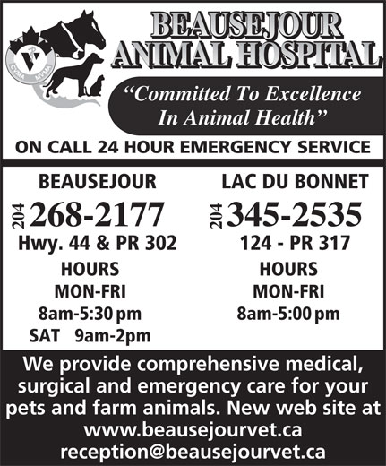 Beausejour Animal Hospital (204-268-2177) - Annonce illustrée======= - ANIMAL HOSPITAL Committed To Excellence In Animal Health ON CALL 24 HOUR EMERGENCY SERVICE LAC DU BONNETBEAUSEJOUR 04 04 345-2535268-2177 22 BEAUSEJOUR 124 - PR 317Hwy. 44 & PR 302 HOURSHOURS MON-FRIMON-FRI 8am-5:00pm8am-5:30pm SAT   9am-2pm We provide comprehensive medical, surgical and emergency care for your pets and farm animals. New web site at www.beausejourvet.ca