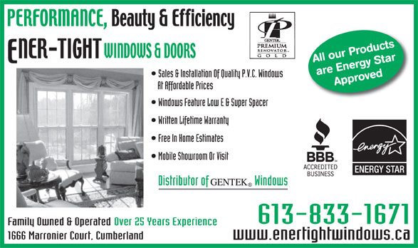 Ener-Tight Windows & Doors Ltd (613-833-1671) - Annonce illustrée======= - All our Products are Energy StarApproved Sales & Installation Of Quality P.V.C. Windows At Affordable Prices Windows Feature Low E & Super Spacer Written Lifetime Warranty Free In Home Estimates Mobile Showroom Or Visit ENERGY STAR Distributor of                   Windows 613-833-1671 Over 25 Years ExperienceFamily Owned & Operated 1666 Marronier Court, Cumberland www.enertightwindows.ca  All our Products are Energy StarApproved Sales & Installation Of Quality P.V.C. Windows At Affordable Prices Windows Feature Low E & Super Spacer Written Lifetime Warranty Free In Home Estimates Mobile Showroom Or Visit ENERGY STAR Distributor of                   Windows 613-833-1671 Over 25 Years ExperienceFamily Owned & Operated 1666 Marronier Court, Cumberland www.enertightwindows.ca  All our Products are Energy StarApproved Sales & Installation Of Quality P.V.C. Windows At Affordable Prices Windows Feature Low E & Super Spacer Written Lifetime Warranty Free In Home Estimates Mobile Showroom Or Visit ENERGY STAR Distributor of                   Windows 613-833-1671 Over 25 Years ExperienceFamily Owned & Operated 1666 Marronier Court, Cumberland www.enertightwindows.ca  All our Products are Energy StarApproved Sales & Installation Of Quality P.V.C. Windows At Affordable Prices Windows Feature Low E & Super Spacer Written Lifetime Warranty Free In Home Estimates Mobile Showroom Or Visit ENERGY STAR Distributor of                   Windows 613-833-1671 Over 25 Years ExperienceFamily Owned & Operated 1666 Marronier Court, Cumberland www.enertightwindows.ca  All our Products are Energy StarApproved Sales & Installation Of Quality P.V.C. Windows At Affordable Prices Windows Feature Low E & Super Spacer Written Lifetime Warranty Free In Home Estimates Mobile Showroom Or Visit ENERGY STAR Distributor of                   Windows 613-833-1671 Over 25 Years ExperienceFamily Owned & Operated 1666 Marronier Court, Cumberland www.enertightwindows.ca  All our Products are Energy StarApproved Sales & Installation Of Quality P.V.C. Windows At Affordable Prices Windows Feature Low E & Super Spacer Written Lifetime Warranty Free In Home Estimates Mobile Showroom Or Visit ENERGY STAR Distributor of                   Windows 613-833-1671 Over 25 Years ExperienceFamily Owned & Operated 1666 Marronier Court, Cumberland www.enertightwindows.ca