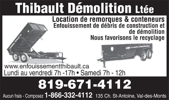 Thibault Démolition Ltée (819-671-4112) - Annonce illustrée======= - Ltée Location de remorques & conteneurs Enfouissement de débris de construction et de démolition Nous favorisons le recyclage www.enfouissementthibault.ca Lundi au vendredi 7h -17h   Samedi 7h - 12h 819-671-4112 Aucun frais - Composez 1-866-332-4112 135 Ch. St-Antoine, Val-des-Monts Thibault Démolition Ltée Location de remorques & conteneurs Enfouissement de débris de construction et de démolition Nous favorisons le recyclage www.enfouissementthibault.ca Lundi au vendredi 7h -17h   Samedi 7h - 12h 819-671-4112 Aucun frais - Composez 1-866-332-4112 135 Ch. St-Antoine, Val-des-Monts Thibault Démolition