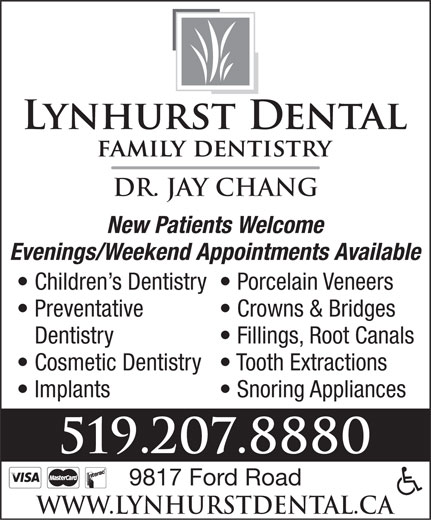 Lynhurst Dental (519-207-8880) - Display Ad - Dr. Jay Chang New Patients Welcome Evenings/Weekend Appointments Available Children s Dentistry  Porcelain Veneers Preventative Crowns & Bridges Dentistry Fillings, Root Canals Cosmetic Dentistry  Tooth Extractions Implants Snoring Appliances 519.207.8880 9817 Ford Road www.lynhurstdental.ca  Dr. Jay Chang New Patients Welcome Evenings/Weekend Appointments Available Children s Dentistry  Porcelain Veneers Preventative Crowns & Bridges Dentistry Fillings, Root Canals Cosmetic Dentistry  Tooth Extractions Implants Snoring Appliances 519.207.8880 9817 Ford Road www.lynhurstdental.ca