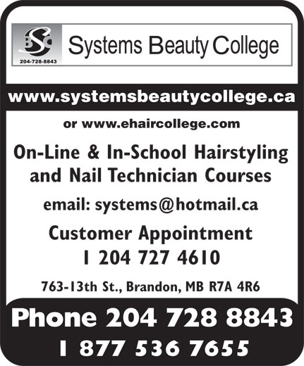 Systems Beauty College (204-728-8843) - Display Ad - www.systemsbeautycollege.ca or www.ehaircollege.com On-Line & In-School Hairstyling and Nail Technician Courses email: systems@hotmail.ca Customer Appointment 1 204 727 4610 763-13th St., Brandon, MB R7A 4R6 Phone 204 728 8843 1 877 536 7655