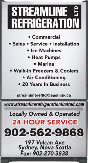 Streamline Refrigeration Ltd (902-562-9868) - Annonce illustrée======= - Commercial Sales   Service   Installation Ice Machines Heat Pumps Marine Walk-In Freezers & Coolers Air Conditioning 20 Years In Business www.streamlinerefrigerationlimited.com Locally Owned & Operated 24 HOUR SERVICE 902-562-9868 197 Vulcan Ave Sydney, Nova Scotia Fax: 902-270-3838