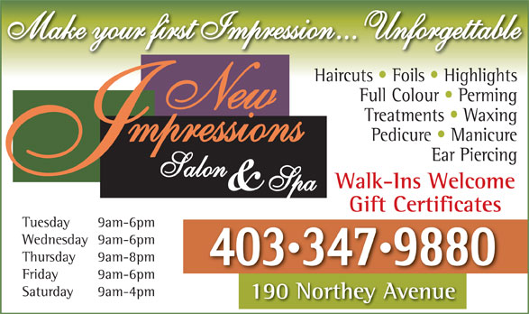 New Impressions Salon & Spa (403-347-9880) - Display Ad - Make your first Impression... Unforgettable Haircuts   Foils   Highlights Full Colour   Perming Treatments   Waxing Pedicure   Manicure Ear Piercing Walk-Ins Welcome Gift Certificates Tuesday 9am-6pm Wednesday 9am-6pm Thursday 9am-8pm 4033479880 Friday 9am-6pm Saturday 9am-4pm 190 Northey Avenue190Nth A