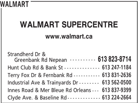 Walmart (613-823-8714) - Annonce illustrée======= - WALMART WALMART SUPERCENTRE www.walmart.ca Strandherd Dr & ---------- 613 823-8714 Greenbank Rd Nepean 613 247-1184 Hunt Club Rd & Bank St -------------- 613 831-2636 Terry Fox Dr & Fernbank Rd ----------- 613 562-0500 Industrial Ave & Trainyards Dr -------- 613 837-9399 Innes Road & Mer Bleue Rd Orleans --- 613 224-2664 Clyde Ave. & Baseline Rd ------------- WALMART WALMART SUPERCENTRE www.walmart.ca Strandherd Dr & ---------- 613 823-8714 Greenbank Rd Nepean 613 247-1184 Hunt Club Rd & Bank St -------------- 613 831-2636 Terry Fox Dr & Fernbank Rd ----------- 613 562-0500 Industrial Ave & Trainyards Dr -------- 613 837-9399 Innes Road & Mer Bleue Rd Orleans --- 613 224-2664 Clyde Ave. & Baseline Rd -------------