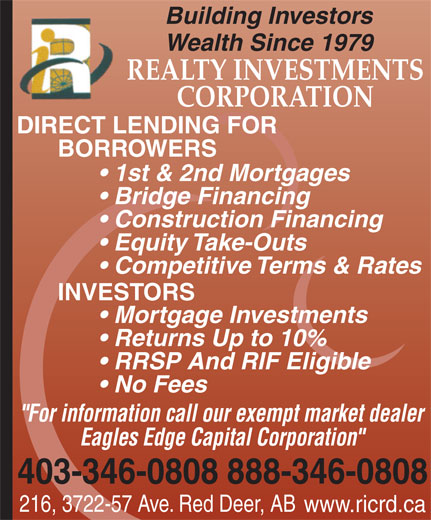 "Realty Investments Corporation (403-346-0808) - Display Ad - Building Investors Wealth Since 1979 REALTY INVESTMENTS CORPORATION DIRECT LENDING FOR BORROWERS 1st & 2nd Mortgages Bridge Financing Construction Financing Equity Take-Outs Competitive Terms & Rates INVESTORS Mortgage Investments Returns Up to 10% RRSP And RIF Eligible No Fees ""For information call our exempt market dealer Eagles Edge Capital Corporation"" 403-346-0808888-346-0808 216, 3722-57 Ave. Red Deer, AB www.ricrd.ca"