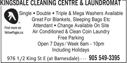 Kingsdale Cleaning Centre (905-549-3395) - Annonce illustrée======= - Single   Double   Triple & Mega Washers Available Great For Blankets, Sleeping Bags Etc Attendant   Change Available On Site Air Conditioned & Clean Coin Laundry Free Parking Open 7 Days / Week 6am - 10pm Including Holidays