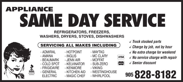 Appliance Same Day Service (905-828-8182) - Annonce illustrée======= - - KITCHEN AID 905 - FRIGIDAIRE - VIKING - KENMORE - GENERAL ELECTRIC REFRIGERATORS, FREEZERS, WASHERS, DRYERS, STOVES, DISHWASHERS Truck stocked parts SERVICING ALL MAKES INCLUDING Charge by job, not by hour - ADMIRAL - MAYTAG - HOTPOINT No extra charge for weekend - AMANA - MC CLARY - INGLIS No service charge with repair - BEAUMARK - MOFFAT - JENN AIR Senior discount - COLD SPOT - SUB-ZERO - KELVINATOR SAME DAY SERVICE - WHIRLPOOL - MAGIC CHEF 828-8182 - WESTINGHOUSE