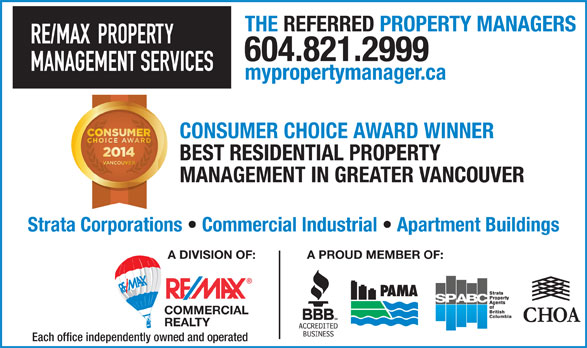 RE/MAX Property Management Services (604-821-2999) - Annonce illustrée======= - THE REFERRED PROPERTY MANAGERS RE/MAX  PROPERTY 604.821.2999 MANAGEMENT SERVICES mypropertymanager.ca CONSUMER CHOICE AWARD WINNER BEST RESIDENTIAL PROPERTY MANAGEMENT IN GREATER VANCOUVER Strata Corporations   Commercial Industrial   Apartment Buildings A DIVISION OF: A PROUD MEMBER OF: COMMERCIAL REALTY Each office independently owned and operated