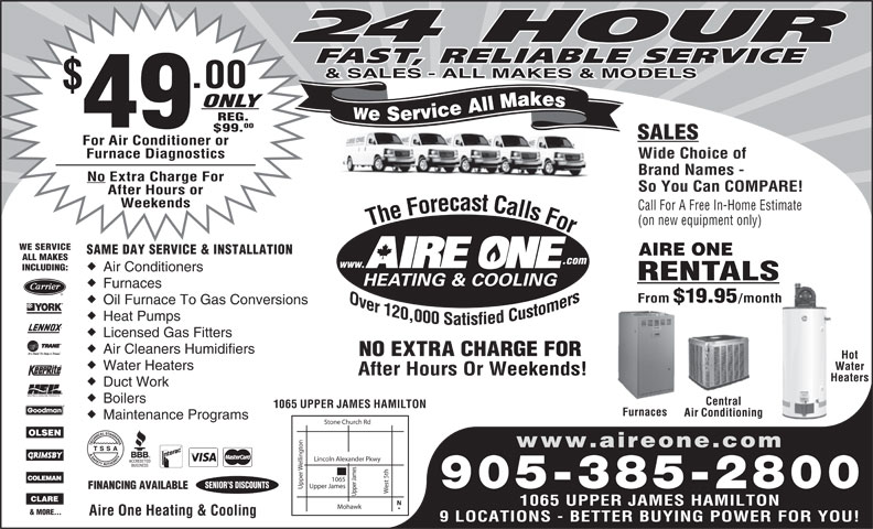 Aire One Heating & Cooling (905-385-2800) - Annonce illustrée======= - Licensed Gas Fitters Air Cleaners Humidifiers NO EXTRA CHARGE FORRGE FOR Hot Water Heaters Water After Hours Or Weekends!Weekends! HeatersHea Duct Work Boilers Central 1065 UPPER JAMES HAMILTON Furnaces Air Conditioning Maintenance Programs Stone Church Rd on www.aireone.com Lincoln Alexander Pkwy elling est 5th Upper James SENIOR S DISCOUNTS 905-385-2800 FINANCING AVAILABLE Upper Upper James1065 1065 UPPER JAMES HAMILTON Mohawk & MORE... Aire One Heating & Cooling 9 LOCATIONS - BETTER BUYING POWER FOR YOU! Licensed Gas Fitters Air Cleaners Humidifiers NO EXTRA CHARGE FORRGE FOR Hot Water Heaters Water After Hours Or Weekends!Weekends! HeatersHea Heat Pumps Duct Work Boilers Central 9 LOCATIONS - BETTER BUYING POWER FOR YOU! 1065 UPPER JAMES HAMILTON Furnaces Air Conditioning Maintenance Programs Stone Church Rd on www.aireone.com Lincoln Alexander Pkwy elling est 5th Upper James SENIOR S DISCOUNTS 905-385-2800 FINANCING AVAILABLE Upper Upper James1065 1065 UPPER JAMES HAMILTON Mohawk & MORE... Aire One Heating & Cooling 24 HOUR FAST, RELIABLE SERVICE & SALES - ALL MAKES & MODELS .00 ONLY We Service All Makes REG. 49 00 $99. SALES For Air Conditioner or Furnace Diagnostics Wide Choice of Brand Names - No Extra Charge For So You Can COMPARE! After Hours or Weekends Call For A Free In-Home Estimate (on new equipment only) The Forecast Calls For The Forecast Calls For WE SERVICE SAME DAY SERVICE & INSTALLATION AIRE ONE ALL MAKES .com www. INCLUDING: Air Conditioners RENTALS Furnaces From $19.95 /month Oil Furnace To Gas Conversions 24 HOUR FAST, RELIABLE SERVICE & SALES - ALL MAKES & MODELS .00 ONLY We Service All Makes REG. 49 00 $99. SALES For Air Conditioner or Furnace Diagnostics Wide Choice of Brand Names - No Extra Charge For So You Can COMPARE! After Hours or Weekends Call For A Free In-Home Estimate (on new equipment only) The Forecast Calls For The Forecast Calls For WE SERVICE SAME DAY SER