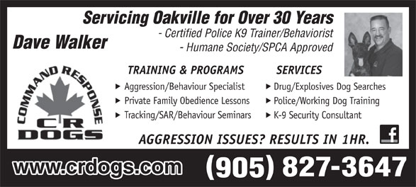CRDOGS/Dave Walker (905-827-3647) - Annonce illustrée======= - Aggression/Behaviour Specialist Drug/Explosives Dog Searches Private Family Obedience Lessons Police/Working Dog Training Tracking/SAR/Behaviour Seminars K-9 Security Consultant AGGRESSION ISSUES? RESULTS IN 1HR. www.crdogs.com Servicing Oakville for Over 30 Years - Certified Police K9 Trainer/Behaviorist - Humane Society/SPCA Approved TRAINING & PROGRAMS SERVICES