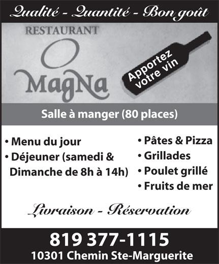Restaurant Magna (819-377-1115) - Annonce illustrée======= - Menu du jour Grillades Déjeuner (samedi & Poulet grillé Dimanche de 8h à 14h) Fruits de mer Livraison - Réservation 819 377-1115 10301 Chemin Ste-Marguerite Qualité - Quantité - Bon goût g Apportez votre vin Salle à manger (80 places) Pâtes & Pizza