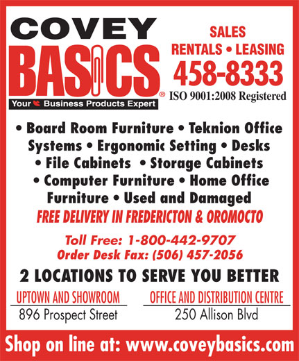 Covey Basics (506-458-8333) - Display Ad - SALES RENTALS   LEASING 458-8333 ISO 9001:2008 Registered Board Room Furniture   Teknion Office Systems   Ergonomic Setting   Desks File Cabinets    Storage Cabinets Computer Furniture   Home Office Furniture   Used and Damaged FREE DELIVERY IN FREDERICTON & OROMOCTO Toll Free: 1-800-442-9707 Order Desk Fax: (506) 457-2056 2 LOCATIONS TO SERVE YOU BETTER UPTOWN AND SHOWROOM OFFICE AND DISTRIBUTION CENTRE 896 Prospect Street 250 Allison Blvd Shop on line at: www.coveybasics.com