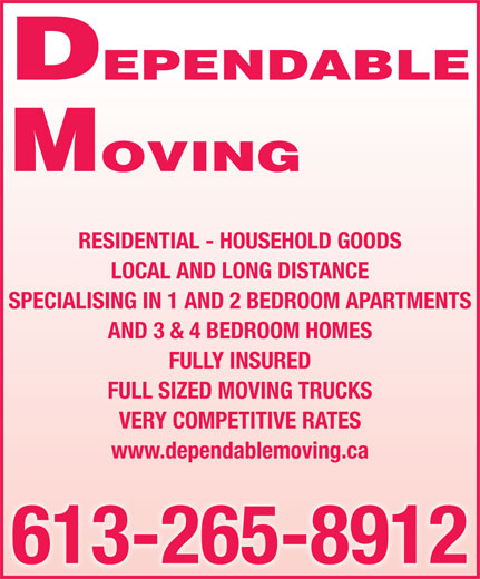 Dependable Moving (613-265-8912) - Annonce illustrée======= - MOVING DEPENDABLE DEPENDABLE MOVING RESIDENTIAL - HOUSEHOLD GOODS LOCAL AND LONG DISTANCE SPECIALISING IN 1 AND 2 BEDROOM APARTMENTS AND 3 & 4 BEDROOM HOMES FULLY INSURED FULL SIZED MOVING TRUCKS VERY COMPETITIVE RATES www.dependablemoving.ca 613-265-8912 RESIDENTIAL - HOUSEHOLD GOODS LOCAL AND LONG DISTANCE SPECIALISING IN 1 AND 2 BEDROOM APARTMENTS AND 3 & 4 BEDROOM HOMES FULL SIZED MOVING TRUCKS VERY COMPETITIVE RATES www.dependablemoving.ca 613-265-8912 FULLY INSURED
