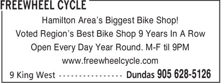 Freewheel Cycle (905-628-5126) - Display Ad - Hamilton Area's Biggest Bike Shop! Voted Region's Best Bike Shop 9 Years In A Row Open Every Day Year Round. M-F til 9PM www.freewheelcycle.com Hamilton Area's Biggest Bike Shop! Voted Region's Best Bike Shop 9 Years In A Row Open Every Day Year Round. M-F til 9PM www.freewheelcycle.com