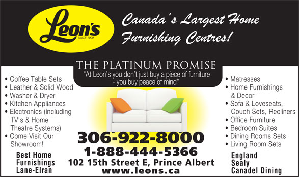 Leon's Furniture (306-922-8000) - Display Ad - THE PLATINUM PROMISE At Leon s you don t just buy a piece of furniture Matresses Coffee Table Sets - you buy peace of mind Home Furnishings Leather & Solid Wood & Decor Washer & Dryer Sofa & Loveseats, Kitchen Appliances Couch Sets, Recliners Electronics (including Office Furniture TV's & Home Theatre Systems) Dining Rooms Sets Come Visit Our 306-922-8000 Living Room Sets Showroom! 1-888-444-5366 Best Home England Furnishings 102 15th Street E, Prince Albert Sealy Bedroom Suites Lane-Elran Canadel Dining www.leons.ca