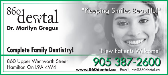 "860 Dental (905-387-2600) - Display Ad - Complete Family Dentistry! ""New Patients Welcome"" 860 Upper Wentworth Street 905 387-2600 905 387-2600905 387-2600 Hamilton On L9A 4W4 www.860dental.ca ""Keeping Smiles Beautiful"" ""Keeping Smiles Beautiful""""Keeping Smiles Beautiful"" Dr. Marilyn Gregus"