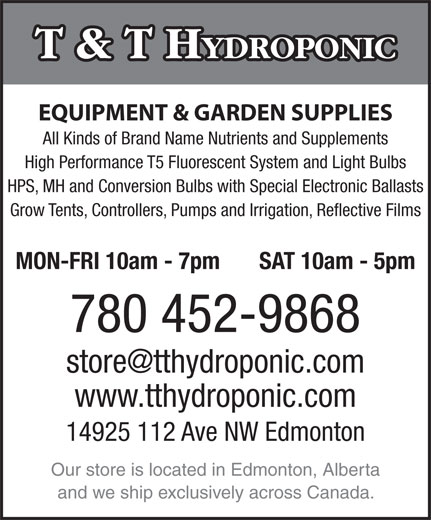 T & T Hydroponic (780-452-9868) - Display Ad - T & T H YDROPONIC EQUIPMENT & GARDEN SUPPLIES All Kinds of Brand Name Nutrients and Supplements High Performance T5 Fluorescent System and Light Bulbs HPS, MH and Conversion Bulbs with Special Electronic Ballasts Grow Tents, Controllers, Pumps and Irrigation, Reflective Films MON-FRI 10am - 7pm SAT 10am - 5pm 780 452-9868 store@tthydroponic.com www.tthydroponic.com 14925 112 Ave NW Edmonton Our store is located in Edmonton, Alberta and we ship exclusively across Canada.