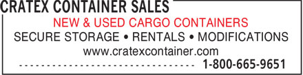 Cratex Container Sales & Rentals (1-800-665-9651) - Display Ad - NEW & USED CARGO CONTAINERS SECURE STORAGE • RENTALS • MODIFICATIONS www.cratexcontainer.com  NEW & USED CARGO CONTAINERS SECURE STORAGE • RENTALS • MODIFICATIONS www.cratexcontainer.com  NEW & USED CARGO CONTAINERS SECURE STORAGE • RENTALS • MODIFICATIONS www.cratexcontainer.com