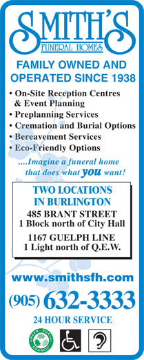 Smith's Funeral Homes (905-632-3333) - Display Ad - FAMILY OWNED AND OPERATED SINCE 1938 On-Site Reception Centres & Event Planning Preplanning Services Cremation and Burial Options Bereavement Services Eco-Friendly Options ....Imagine a funeral home that does what you want! TWO LOCATIONS IN BURLINGTON 485 BRANT STREET 1 Block north of City Hall 1167 GUELPH LINE 1 Light north of Q.E.W. www.smithsfh.com (905) 632-3333 24 HOUR SERVICE