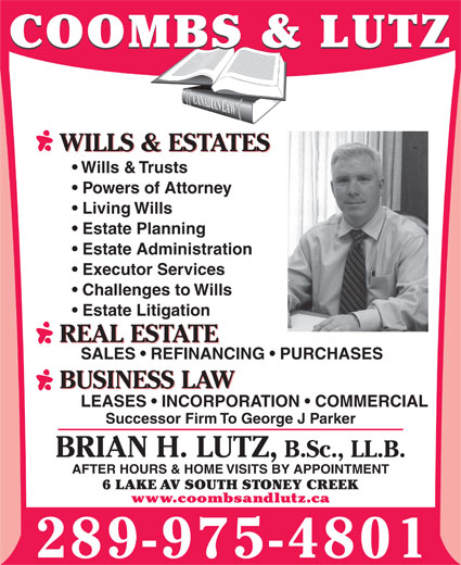 Coombs & Lutz (905-664-6341) - Annonce illustrée======= - COOMBS & LUTZ Wills & Trusts Powers of Attorney Living Wills Estate Planning Estate Administration Executor Services Challenges to Wills Estate Litigation REAL ESTATE SALES   REFINANCING   PURCHASES BUSINESS LAW LEASES   INCORPORATION   COMMERCIAL Successor Firm To George J Parker BRIAN H. LUTZ, B.Sc., LL.B. AFTER HOURS & HOME VISITS BY APPOINTMENT 6 LAKE AV SOUTH STONEY CREEK www.coombsandlutz.ca 289-975-4801 WILLS & ESTATES COOMBS & LUTZ WILLS & ESTATES Wills & Trusts Powers of Attorney Living Wills Estate Planning Estate Administration Executor Services Challenges to Wills Estate Litigation REAL ESTATE SALES   REFINANCING   PURCHASES BUSINESS LAW LEASES   INCORPORATION   COMMERCIAL Successor Firm To George J Parker BRIAN H. LUTZ, B.Sc., LL.B. AFTER HOURS & HOME VISITS BY APPOINTMENT 6 LAKE AV SOUTH STONEY CREEK www.coombsandlutz.ca 289-975-4801