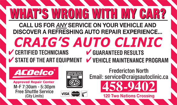 Craig's Auto Clinic (506-458-9402) - Annonce illustrée======= - WHAT S WRONG WITH MY CAR? CALL US FOR ANY SERVICE ON YOUR VEHICLE AND DISCOVER A REFRESHING AUTO REPAIR EXPERIENCE... CERTIFIED TECHNICIANS GUARANTEED RESULTS STATE OF THE ART EQUIPMENT VEHICLE MAINTENANCE PROGRAM Fredericton North Email: service@craigsautoclinic.ca M-F 7:30am - 5:30pm 458-9402 Free Shuttle Service 120 Two Nations Crossing (City Limits)