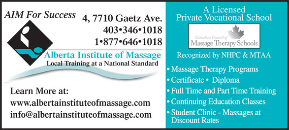 Alberta Institute Of Massage (403-346-1018) - Display Ad - Continuing Education Classes www.albertainstituteofmassage.com Student Clinic - Massages at Discount Rates A Licensed AIM For Success Private Vocational School 4, 7710 Gaetz Ave. 4033461018 18776461018 Recognized by NHPC & MTAA Alberta Institute of Massage Local Training at a National Standard Massage Therapy Programs Certificate   Diploma Full Time and Part Time Training Learn More at: