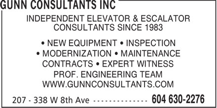 Gunn Consultants Inc (604-630-2276) - Display Ad - INDEPENDENT ELEVATOR & ESCALATOR CONSULTANTS SINCE 1983 NEW EQUIPMENT   INSPECTION MODERNIZATION   MAINTENANCE CONTRACTS   EXPERT WITNESS PROF. ENGINEERING TEAM WWW.GUNNCONSULTANTS.COM  INDEPENDENT ELEVATOR & ESCALATOR CONSULTANTS SINCE 1983 NEW EQUIPMENT   INSPECTION MODERNIZATION   MAINTENANCE CONTRACTS   EXPERT WITNESS PROF. ENGINEERING TEAM WWW.GUNNCONSULTANTS.COM