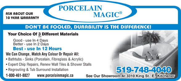 Porcelain Magic (1-800-461-8827) - Display Ad - ASK ABOUT OUR 10 YEAR WARRANTY DON T BE FOOLED, DURABILITY IS THE DIFFERENCE! Your Choice Of 3 Different Materials Good - use In 4 Days Better - use In 2 Days Best - use In 12 Hours We Can Change, Match Any Colour Or Repair All: Bathtubs - Sinks (Porcelain, Fibreglass & Acrylic) Expert Chip Repairs, Renew Wall Tiles & Shower Stalls Regrouting & Tub Surround Installation 519-748-4040 See Our Showroom At 3310 King St.  E.  Kitchener 1-800-461-8827        www.porcelainmagic.ca