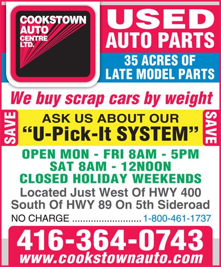 Cookstown Auto Centre Ltd (416-364-0743) - Display Ad - USED AUTO PARTS 35 ACRES OF LATE MODEL PARTS We buy scrap cars by weight SAVE ASK US ABOUT OUR U-Pick-It SYSTEM SAVE OPEN MON - FRI 8AM - 5PM SAT 8AM - 12NOON CLOSED HOLIDAY WEEKENDS Located Just West Of HWY 400 South Of HWY 89 On 5th Sideroad 416-364-0743 www.cookstownauto.com USED AUTO PARTS 35 ACRES OF LATE MODEL PARTS We buy scrap cars by weight SAVE ASK US ABOUT OUR U-Pick-It SYSTEM SAVE OPEN MON - FRI 8AM - 5PM SAT 8AM - 12NOON CLOSED HOLIDAY WEEKENDS Located Just West Of HWY 400 South Of HWY 89 On 5th Sideroad 416-364-0743 www.cookstownauto.com