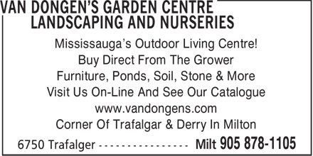 Van Dongen's Garden Centre Landscaping & Nurseries (905-878-1105) - Annonce illustrée======= - Mississauga's Outdoor Living Centre! Buy Direct From The Grower Furniture, Ponds, Soil, Stone & More Visit Us On-Line And See Our Catalogue www.vandongens.com Corner Of Trafalgar & Derry In Milton