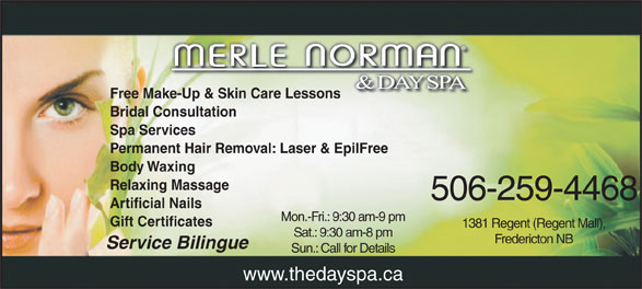 Merle Norman Cosmetics & Day Spa (506-450-7345) - Display Ad - Free Make-Up & Skin Care Lessonsake-Up & Skin Care Lessons Bridal Consultation Spa Services Permanent Hair Removal: Laser & EpilFree Body Waxing Relaxing Massage 506-259-4468 Artificial Nails Mon.-Fri.: 9:30 am-9 pm Gift Certificates 1381 Regent (Regent Mall), Sat.: 9:30 am-8 pm Fredericton NB Service Bilingue Sun.: Call for Details www.thedayspa.ca