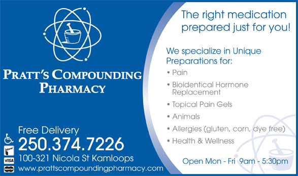 Pratt's Compounding Pharmacy (250-374-7226) - Display Ad - The right medication prepared just for you! We specialize in Unique Preparations for: Pain Bioidentical Hormone Replacement Topical Pain Gels Animals Allergies (gluten, corn, dye free) Free Delivery Health & Wellness 250.374.7226 100-321 Nicola St Kamloops Open Mon - Fri  9am - 5:30pm www.prattscompoundingpharmacy.com
