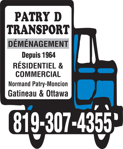 Patry D Transport (819-986-3865) - Annonce illustrée======= - DÉMÉNAGEMENT Depuis 1964 RÉSIDENTIEL & COMMERCIAL Normand Patry-Moncion Gatineau & Ottawa 819-307-4355 DÉMÉNAGEMENT Depuis 1964 RÉSIDENTIEL & COMMERCIAL Normand Patry-Moncion Gatineau & Ottawa 819-307-4355