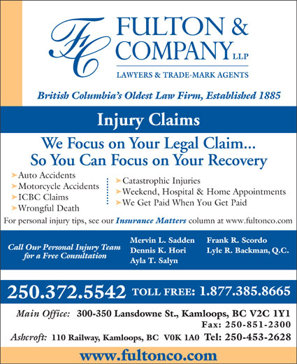 Fulton & Company LLP (1-877-385-8665) - Annonce illustrée======= - LAWYERS & TRADE-MARK AGENTS Injury Claims We Focus on Your Legal Claim... So You Can Focus on Your Recovery ä Auto Accidents ä Catastrophic Injuries ä Motorcycle Accidents ä Weekend, Hospital & Home Appointments ä ICBC Claims ä We Get Paid When You Get Paid ä Wrongful Death For personal injury tips, see our Insurance Matters column at www.fultonco.com Frank R. Scordo Mervin L. Sadden Call Our Personal Injury Team Lyle R. Backman, Q.C. Dennis K. Hori for a Free Consultation Ayla T. Salyn TOLL FREE: 1.877.385.8665 250.372.5542 Main Office: 300-350 Lansdowne St., Kamloops, BC V2C 1Y1 Fax: 250-851-2300 Ashcroft: 110 Railway, Kamloops, BC  V0K 1A0 Tel: 250-453-2628 www.fultonco.com British Columbia s Oldest Law Firm, Established 1885