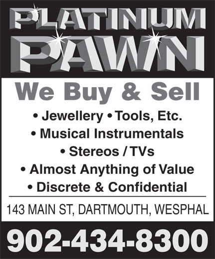 Platinum Pawn (902-434-8300) - Annonce illustrée======= - Musical Instrumentals Stereos / TVs Almost Anything of Value Discrete & Confidential 143 MAIN ST, DARTMOUTH, WESPHAL 902-434-8300 Jewellery   Tools, Etc. We Buy & Sell