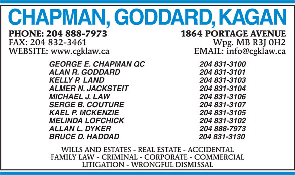 Chapman Goddard & Kagan (204-888-7973) - Annonce illustrée======= - CHAPMAN, GODDARD, KAGAN 1864 PORTAGE AVENUEPHONE: 204 888-7973 Wpg. MB R3J 0H2FAX: 204 832-3461 GEORGE E. CHAPMAN QC 204 831-3100 ALAN R. GODDARD 204 831-3101 KELLY P.  LAND 204 831-3103 ALMER N. JACKSTEIT 204 831-3104 MICHAEL J. LAW 204 831-3106 SERGE B. COUTURE 204 831-3107 KAEL P. MCKENZIE 204 831-3105 MELINDA LOFCHICK 204 831-3102 ALLAN L. DYKER 204 888-7973 BRUCE D. HADDAD                                      204 831-3130 WILLS AND ESTATES - REAL ESTATE - ACCIDENTAL FAMILY LAW - CRIMINAL - CORPORATE - COMMERCIAL LITIGATION - WRONGFUL DISMISSAL