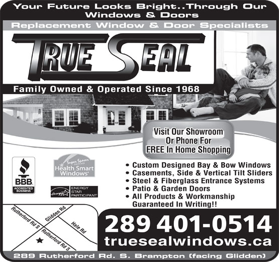 Trueseal Window & Door Systems (905-451-7363) - Display Ad - Your Future Looks Bright..Through Our Windows & Doors Replacement Window & Door Specialists Visit Our ShowroomVisit Our Showroom Or Phone ForOr Phone For FREE In Home ShoppingFREE In Home Shopping Super Spacer SEALED Custom Designed Bay & Bow Windows Health Smart Windows Casements, Side & Vertical Tilt Sliders Steel & Fiberglass Entrance Systems ENERGY PARTICIPANT All Products & Workmanship Guaranteed In Writing!! Rutherford Rd S Rutherford Rd SHale Rd Glidden Rd Family Owned & Operated Since 1968 289 401-0514 truesealwindows.ca 289 Rutherford Rd. S. Brampton (facing Glidden) Patio & Garden Doors STAR
