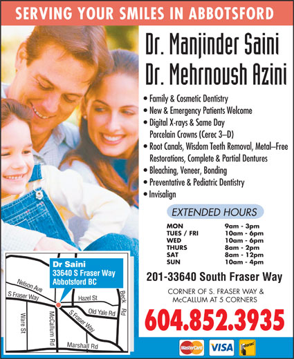 Saini Manjinder Dr (604-852-3935) - Annonce illustrée======= - Restorations, Complete & Partial Dentures Bleaching, Veneer, Bonding Preventative & Pediatric Dentistry Invisalign EXTENDED HOURS MON 9am - 3pm TUES / FRI 10am - 6pm WED 10am - 6pm THURS 8am - 2pm SAT 8am - 12pm SUN 10am - 4pm Dr Saini 33640 S Fraser Way 201-33640 South Fraser Way Abbotsford BC n Ave CORNER OF S. FRASER WAY & Fraser Way azel St Nelso McCALLUM AT 5 CORNERS S Fraser Yale Rd H are St Marshall Rd Old Way 604.852.3935 Beck Rd S SERVING YOUR SMILES IN ABBOTSFORD Family & Cosmetic Dentistry New & Emergency Patients Welcome Digital X-rays & Same Day Porcelain Crowns (Cerec 3-D) Root Canals, Wisdom Teeth Removal, Metal-Free