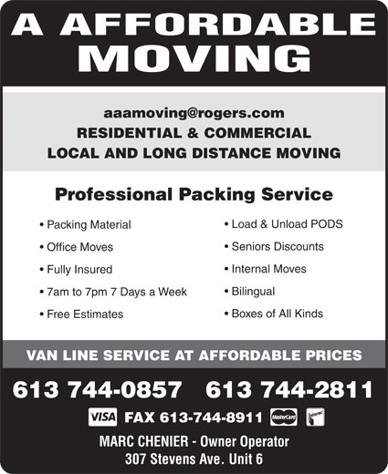 A Affordable Moving (613-744-0857) - Display Ad - A AFFORDABLE MOVING RESIDENTIAL & COMMERCIAL LOCAL AND LONG DISTANCE MOVING Professional Packing Service Load & Unload PODS Packing Material Seniors Discounts Office Moves Internal Moves Fully Insured Bilingual 7am to 7pm 7 Days a Week Boxes of All Kinds Free Estimates VAN LINE SERVICE AT AFFORDABLE PRICES 613 744-0857   613 744-2811 FAX 613-744-8911 MARC CHENIER - Owner Operator 307 Stevens Ave. Unit 6