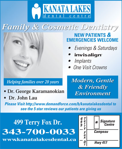 Kanata Lakes Dental Centre (613-270-9600) - Display Ad - www.kanatalakesdental.ca Family & Cosmetic Dentistry NEW PATIENTS & EMERGENCIES WELCOME Evenings & Saturdays Implants One Visit Crowns Modern, Gentle Helping families over 20 years & Friendly Dr. George Karamanokian Environment Dr. John Lau Please Visit http://www.demandforce.com/b/kanatalakesdental to see the 5 star reviews our patients are giving us 499 Terry Fox Dr. 343-700-0033
