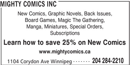 Mighty Comics Inc (204-284-2210) - Display Ad - MIGHTY COMICS INC New Comics, Graphic Novels, Back Issues, Board Games, Magic The Gathering, Manga, Miniatures, Special Orders, Subscriptions Learn how to save 25% on New Comics www.mightycomics.ca ------- 204 284-2210 1104 Corydon Ave Winnipeg