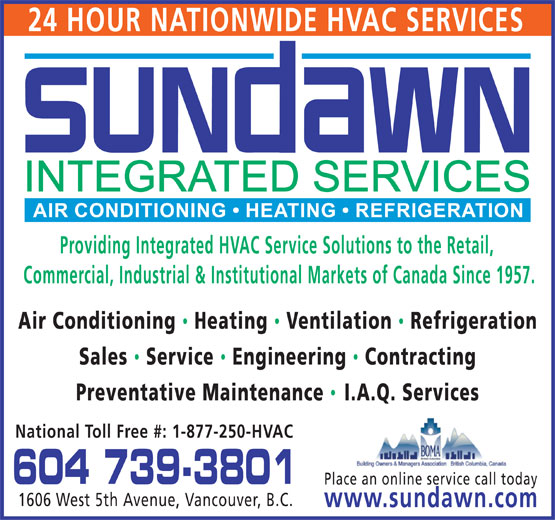 Sundawn Integrated Services Inc (604-739-3801) - Annonce illustrée======= - 24 HOUR NATIONWIDE HVAC SERVICES Providing Integrated HVAC Service Solutions to the Retail, Commercial, Industrial & Institutional Markets of Canada Since 1957. Air Conditioning Heating  Ventilation  Refrigeration Sales  Service  Engineering Contracting Preventative Maintenance I.A.Q. Services National Toll Free #: 1-877-250-HVAC 604 739-3801 Place an online service call today 1606 West 5th Avenue, Vancouver, B.C. www.sundawn.com  24 HOUR NATIONWIDE HVAC SERVICES Providing Integrated HVAC Service Solutions to the Retail, Commercial, Industrial & Institutional Markets of Canada Since 1957. Air Conditioning Heating  Ventilation  Refrigeration Sales  Service  Engineering Contracting Preventative Maintenance I.A.Q. Services National Toll Free #: 1-877-250-HVAC 604 739-3801 Place an online service call today 1606 West 5th Avenue, Vancouver, B.C. www.sundawn.com
